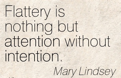 Flattery Is Nothing But Attention Without Intention. - Mary Lindsey
