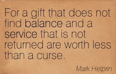 For A Gift That Does Not Find Balance And A Service That Is Not Returned Are Worth Less Than A Curse. - Mark Helprin