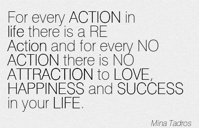 For Every ACTION In Life There Is A RE Action And For Every NO ACTION There Is NO ATTRACTION To LOVE, HAPPINESS And SUCCESS In Your LIFE. - Mina Tadros