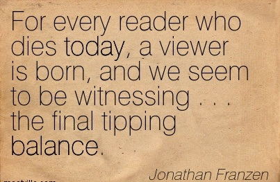 For Every Reader Who Dies Today, A Viewer Is Born, And We Seem To Be Witnessing The Final Tipping Balance. - Jonathan Franzen