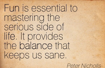Fun Is Essential To Mastering The Serious Side Of Life. It Provides The Balance That Keeps Us Sane. - Peter Nicholls