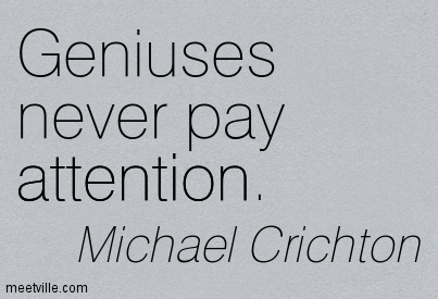 Geniuses Never Pay Attention. - Michael Crichton