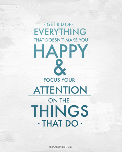 Get Rid Of Everything That Doesn't Make You Happy & Focus Your Attention On The Things That Do.