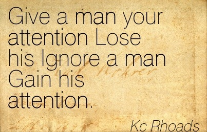 Give A Man Your Attention Lose His Ignore A Man Gain His Attention. - Kc Rhoads
