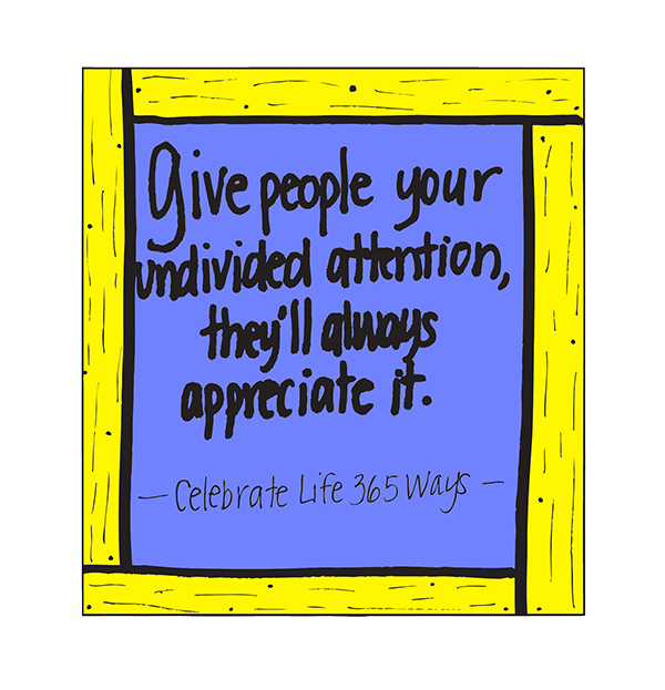 Give People Your Undivided Attention, They'll Always Appreciate It.