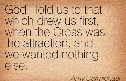 God Hold Us To That Which Drew Us First, When The Cross Was The Attraction, And We Wanted Nothing Else. - Amy Carmichael