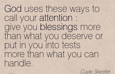 God Uses These Ways To Call Your Attention   Give You Blessings More Than What You Deserve Or Put In You Into Tests More Than What You Can Handle. - Cuyle Skeeter