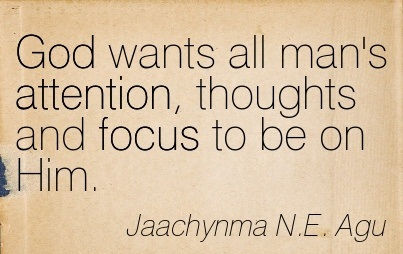 God Wants All Man's Attention, Thoughts And Focus To Be On Him. - Jaachynma N.E. Agu