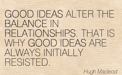 GOOD IDEAS ALTER THE BALANCE IN RELATIONSHIPS. THAT IS WHY GOOD IDEAS ARE ALWAYS INITIALLY RESISTED. - Hugh Macleod
