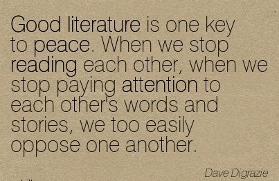 Good Literature Is One Key To Peace. When We Stop Reading Each Other, When We Stop Paying Attention To Each Other's Words And Stories, We Too Easily Oppose One Another. - Dave Digrazie