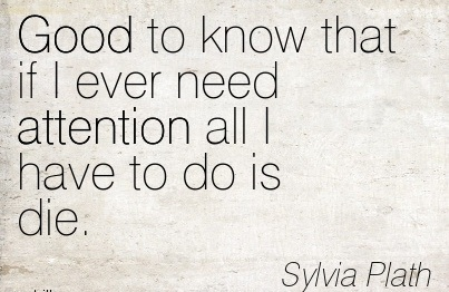 Good To Know That If I Ever Need Attention All I Have To Do Is Die. - Syliva Plath