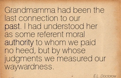 Grandmamma Had Been The Last Connection To Our Past. I Had Understood Her As Some Referent Moral Authority To Whom We Paid No Heed.. - E.L. Doctorow