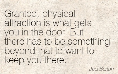 Granted, Physical Attraction Is What Gets You In The Door. But There Has To Be Something Beyond That To Want To Keep You There. - Jaci Burton