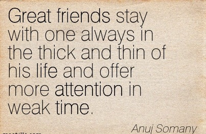 Great Friends Stay With One Always In The Thick And Thin Of His Life And Offer More Attention In Weak Time. - Anuj Somany
