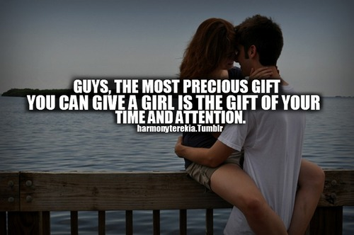 Guys, The Most Precious Gift You Can Give A Girl Is The Gift Of Your Time And Attention.