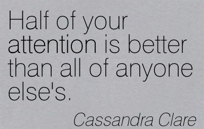 Half Of Your Attention Is Better Than All Of Anyone Else's. - Cassandra Clare