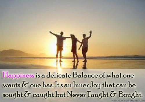 Happiness Is A Delicate Balance Of What One Wants & One Has It's An Inner Joy That Can Be Sought & Caught But Never Taught & Bought.