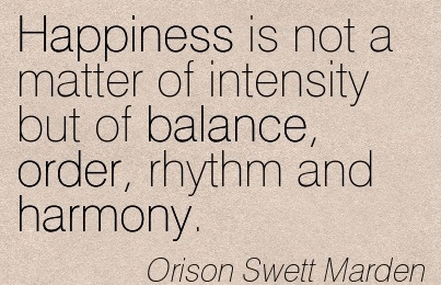 Happiness Is Not A Matter Of Intensity But Of Balance, Order, Rhythm And Harmony. - Orison Swett Marden