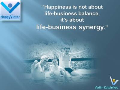 """ Happiness Is Not About Life-Business Balance, It's About Life-Business Synergy """