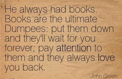 He Always Had Books. Books Are The Ultimate Dumpees  Put Them Down And They'll Wait For You Forever Pay Attention To Them And They Always Love You Back. - John Green