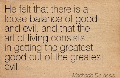 He Felt That There Is A Loose Balance Of Good And Evil.. - Machado De Assis