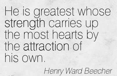 He Is Greatest Whose Strength Carries Up The Most Hearts By The Attraction Of His Own. - Henry Ward Beecher