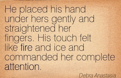 He Placed His Hand Under Hers Gently And Straightened Her Fingers. His Touch Felt Like Fire And Ice And Commanded Her Complete Attention. - Debra Anastasia
