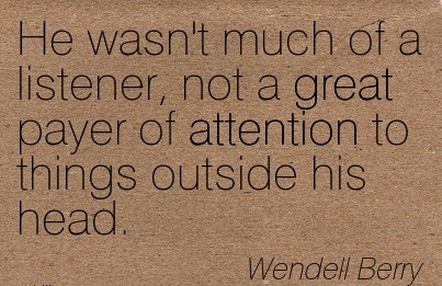 He Wasn't Much Of A Listener, Not A Great Payer Of Attention To Things Outside His Head. - Wendell Berry