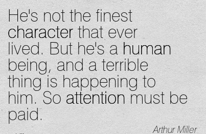 He's Not The Finest Character That Ever Lived. But He's A Human Being, And A Terrible Thing Is Happening To Him. So Attention Must Be Paid. - Arthur Miller
