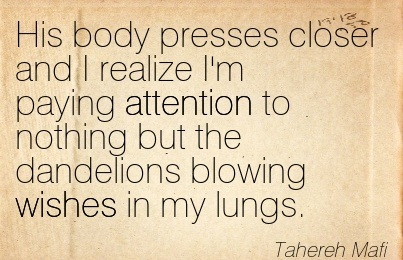 His Body Presses Closer And I Realize I'm Paying Attention To Nothing But The Dandelions Blowing Wishes In My Lungs. - Tahereh Mafi