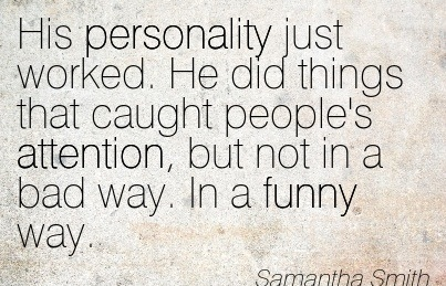 His Personality Just Worked. He Did Things That Caught People's Attention, But Not In A Bad Way. In A Funny Way. - Samantha Smith