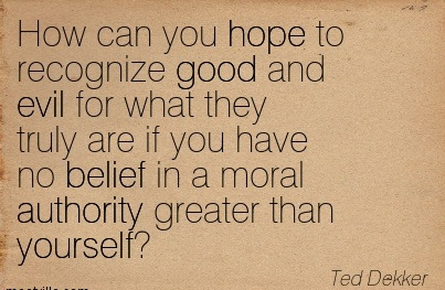 How Can You Hope To Recognize Good And Evil For What They Truly Are If You Have No Belief In A Moral Authority Greater Than Yourself. - Ted Dekker