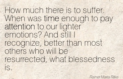 How Much There Is To Suffer. When Was Time Enough To Pay Attention To Our Lighter Emotions!.. - Rainer Maria Rilke