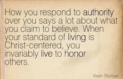 How You Respond To Authority Over You Says A lot About What You Claim To Believe. When Your Standard Of Living Is Christ-Centered, You Invariably Live To Honor Others. - Kevin Thoman