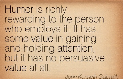 Humor Is Richly Rewarding To The Person Who Employs It. It Has Some Value In Gaining And Holding Attention, But It Has No Persuasive Value At All. - John Kenneth Galbraith