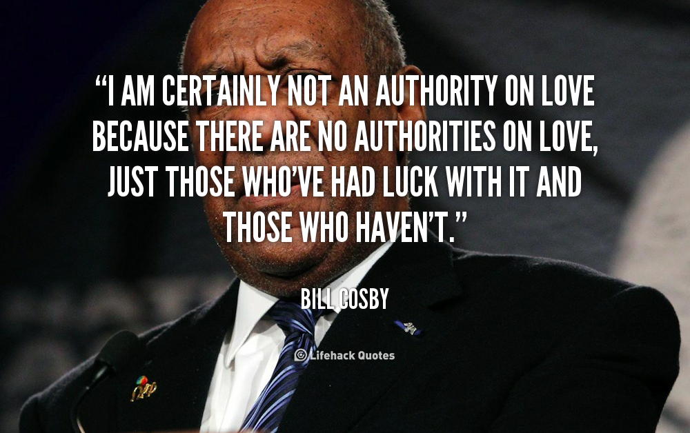 """ I Am Certainly Not An Authority On Love Because There Are No Authorities On Love, Just Those Who've Had Luck With It And Those Who Haven't  "" - Bill Cosby"