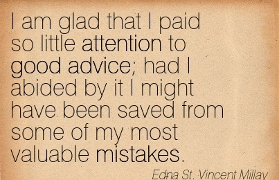 I Am Glad That I Paid So Little Attention To Good Advice Had I Abided By It I Might Have Been Saved From Some Of My Most Valuable Mistakes. - Edna St. Vincent Millay