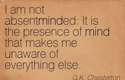I Am Not Absentminded. It Is The Presence Of Mind That Makes Me Unaware Of Everything Else. = G.K. Chesterton