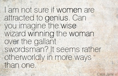 I Am Not Sure If Women Are Attracted To Genius. Can You Imagine The Wise Wizard Winning The Woman Over The Gallant Swordsman! It Seems Rather Otherworldly In More Ways Than One. - Criss Jami