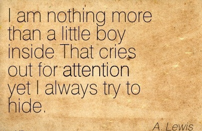 I Am Nothing More Than A Little Boy Inside That Cries Out For Attention Yet I Always Try To Hide. - A. Lewis