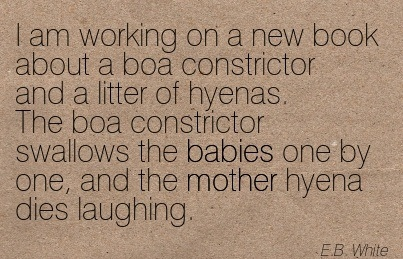 I Am Working On A New Book About A Boa Constrictor And A Litter Of Hyenas. The Boa Constrictor Swallows The Babies One By One, And The Mother Hyena Dies Laughing. - E.B. White