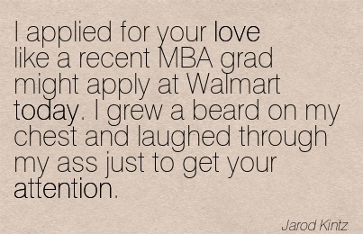 I Applied For Your Love Like A Recent MBA Grad Might Apply At Walmart Today. I Grew A Beard On My Chest And Laughed Through My Ass Just To Get Your Attention. - Jarod Kintz