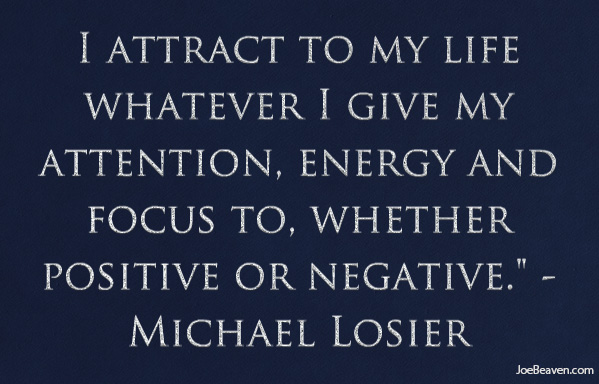 I Attract To My Life Whatever I Give My Attention, Energy And Focus To, Whether Positive Or Negative. - Michael Losier