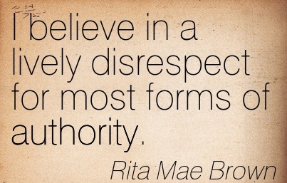 I Believe In A Lively Disrespect For Most Forms Of Authority. - Rita Mae Brown