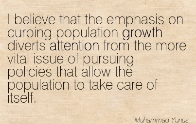 I Believe That The Emphasis On Curbing Population Growth Diverts Attention From The More Vital Issue Of Pursuing Policies That Allow The Population To Take Care Of Itself. - Muhammad Yunus
