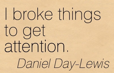 I Broke Things To Get Attention. - Daniel Day-Lewis