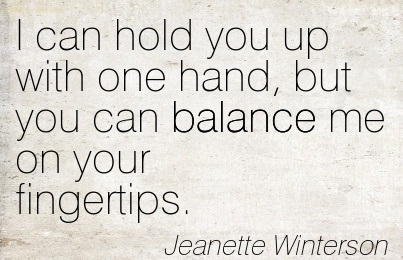 I Can Hold You Up With One Hand, But You Can Balance Me On Your Fingertips. - Jeanette Winterson