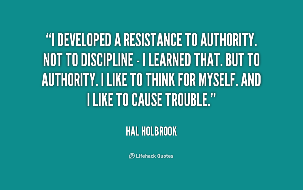 """ I Developed A Resistance To Authority. Not To Discipline.. - Hal Holbrook"