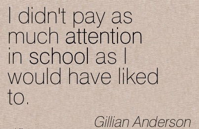 I Didn't Pay As Much Attention In School As I Would Have Liked To. - Gillian Anderson
