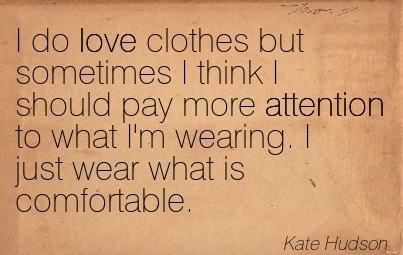 I Do Love Clothes But Sometimes I Think I Should Pay More Attention To What I'm Wearing. I Just Wear What Is Comfortable. - Kate Hudson